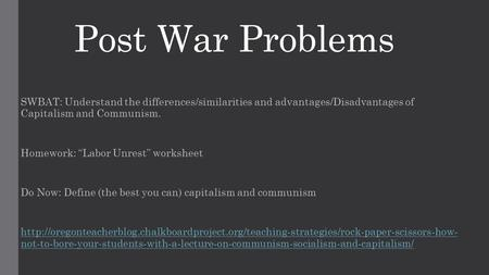"Post War Problems SWBAT: Understand the differences/similarities and advantages/Disadvantages of Capitalism and Communism. Homework: ""Labor Unrest"" worksheet."