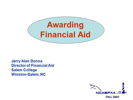 FALL 2007 Awarding Financial Aid Jerry Alan Donna Director of Financial Aid Salem College Winston-Salem, NC.