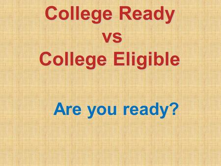 College Ready vs vs College Eligible Are you ready?