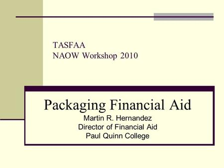 TASFAA NAOW Workshop 2010 Packaging Financial Aid Martin R. Hernandez Director of Financial Aid Paul Quinn College.