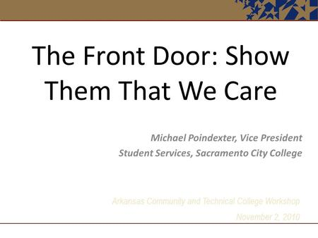 Arkansas Community and Technical College Workshop November 2, 2010 The Front Door: Show Them That We Care Michael Poindexter, Vice President Student Services,