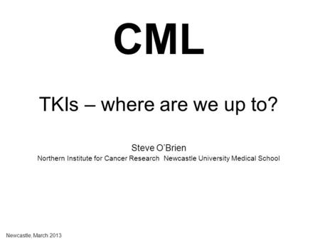 CML TKIs – where are we up to? Steve O'Brien Northern Institute for Cancer Research Newcastle University Medical School Newcastle, March 2013.