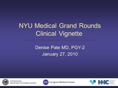 NYU Medical Grand Rounds Clinical Vignette Denise Pate MD, PGY-2 January 27, 2010 U NITED S TATES D EPARTMENT OF V ETERANS A FFAIRS.