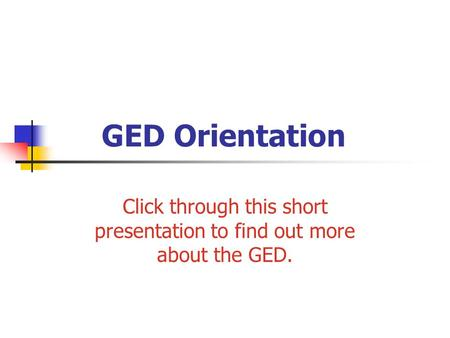 GED Orientation Click through this short presentation to find out more about the GED.