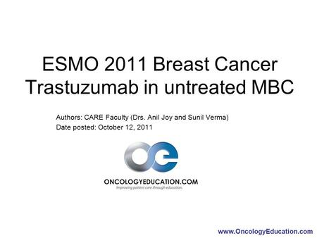 Www.OncologyEducation.com ESMO 2011 Breast Cancer Trastuzumab in untreated MBC Authors: CARE Faculty (Drs. Anil Joy and Sunil Verma) Date posted: October.