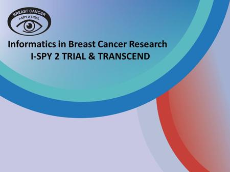 Informatics in Breast Cancer Research I-SPY 2 TRIAL & TRANSCEND.