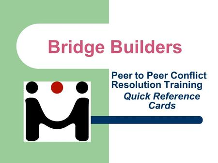 Bridge Builders Peer to Peer Conflict Resolution Training Quick Reference Cards.