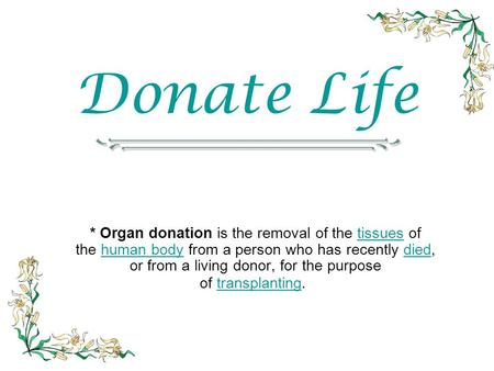 Donate Life * Organ donation is the removal of the tissues of the human body from a person who has recently died, or from a living donor, for the purpose.
