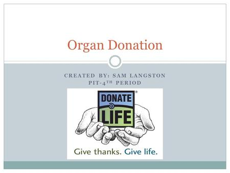 CREATED BY: SAM LANGSTON PIT-4 TH PERIOD Organ Donation.