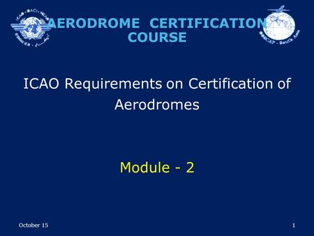 1 ICAO Requirements on Certification of Aerodromes Module - 2 AERODROME CERTIFICATION COURSE October 15.