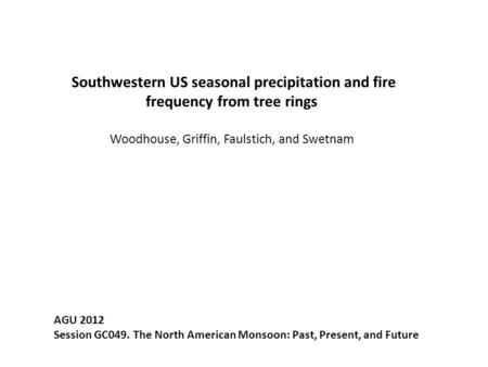 Southwestern US seasonal precipitation and fire frequency from tree rings Woodhouse, Griffin, Faulstich, and Swetnam AGU 2012 Session GC049. The North.
