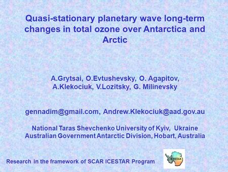 Quasi-stationary planetary wave long-term changes in total ozone over Antarctica and Arctic A.Grytsai, O.Evtushevsky, O. Agapitov, A.Klekociuk, V.Lozitsky,