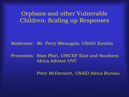 Orphans and other Vulnerable Children: Scaling up Responses Moderator:Mr. Perry Mwangala, USAID Zambia Presenters:Stan Phiri, UNICEF East and Southern.