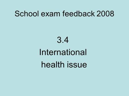 School exam feedback 2008 3.4 International health issue.