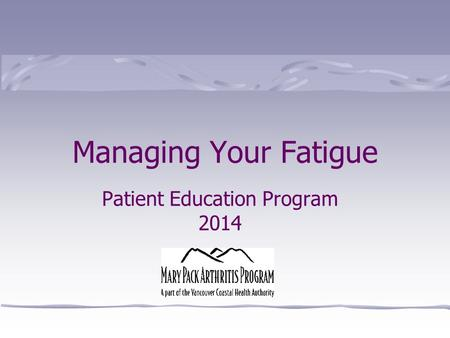 Patient Education Program 2014 Managing Your Fatigue.