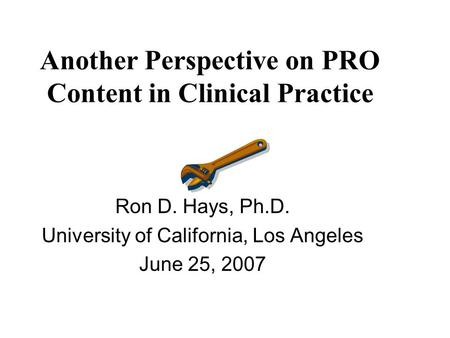 Another Perspective on PRO Content in Clinical Practice Ron D. Hays, Ph.D. University of California, Los Angeles June 25, 2007.