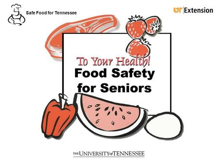 To Your Health! Food Safety for Seniors Safe Food for Tennessee.