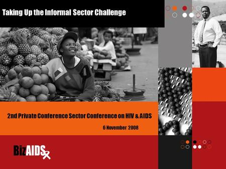 Taking Up the Informal Sector Challenge 6 November 2008 2nd Private Conference Sector Conference on HIV & AIDS.