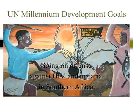 UN Millennium Development Goals Going on offense against HIV and malaria in Southern Africa.