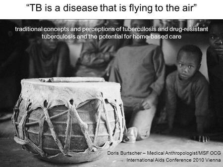 "Doris Burtscher – Medical Anthropologist/MSF OCG International Aids Conference 2010 Vienna ""TB is a disease that is flying to the air"" traditional concepts."