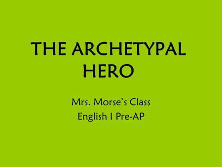 THE ARCHETYPAL HERO Mrs. Morse's Class English I Pre-AP.