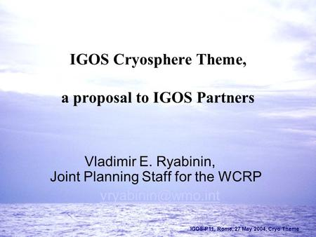 IGOS-P11, Rome, 27 May 2004, Cryo Theme IGOS Cryosphere Theme, a proposal to IGOS Partners Vladimir E. Ryabinin, Joint Planning Staff for the WCRP