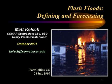 1 Flash Floods: Defining and Forecasting Matt Kelsch COMAP Symposium 02-1, 02-2 Heavy Precip/Flash Flood October 2001 Fort Collins,