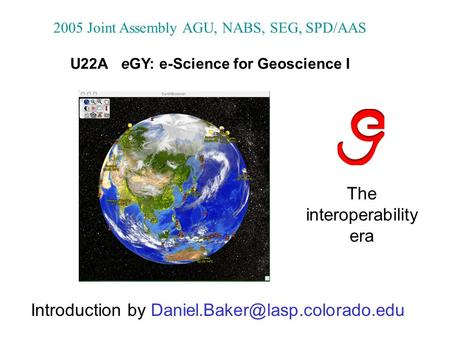 The interoperability era 2005 Joint Assembly AGU, NABS, SEG, SPD/AAS U22A eGY: e-Science for Geoscience I Introduction by