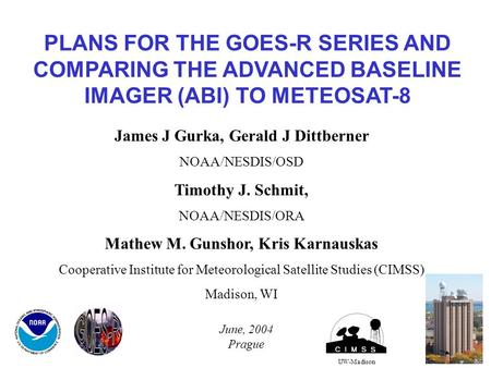 PLANS FOR THE GOES-R SERIES AND COMPARING THE ADVANCED BASELINE IMAGER (ABI) TO METEOSAT-8 UW-Madison James J Gurka, Gerald J Dittberner NOAA/NESDIS/OSD.