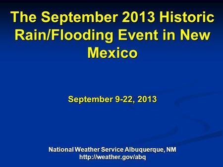 National Weather Service The September 2013 Historic Rain/Flooding Event in New Mexico September 9-22, 2013 National Weather Service Albuquerque, NM