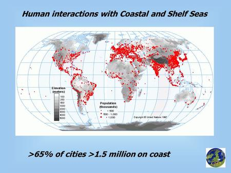 Human interactions with Coastal and Shelf Seas >65% of cities >1.5 million on coast.