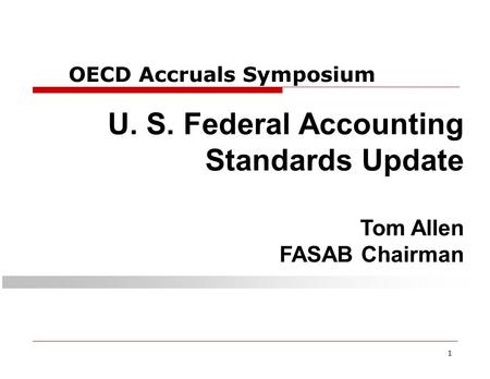 1 OECD Accruals Symposium U. S. Federal Accounting Standards Update Tom Allen FASAB Chairman.