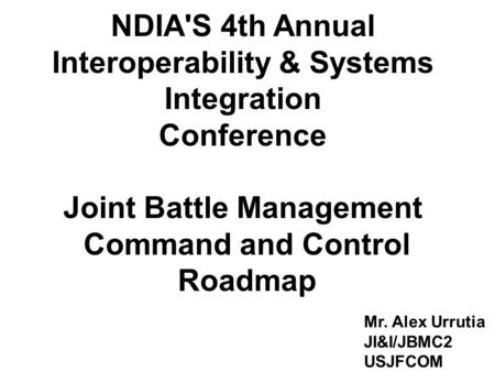 1 NDIA'S 4th Annual Interoperability & Systems Integration Conference Joint Battle Management Command and Control Roadmap Mr. Alex Urrutia JI&I/JBMC2 USJFCOM.