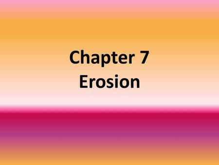 Chapter 7 Erosion. What is Erosion and Deposition? Erosion – A process that moves the sediments from one location to another, usually by gravity, glaciers,