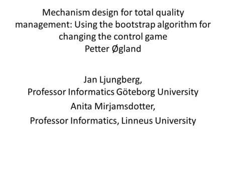 Mechanism design for total quality management: Using the bootstrap algorithm for changing the control game Petter Øgland Jan Ljungberg, Professor Informatics.