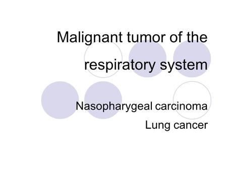 Malignant tumor of the respiratory system Nasopharygeal carcinoma Lung cancer.
