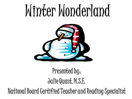 Winter Wonderland Presented by: Julie Quast, M.S.E. National Board Certified Teacher and Reading Specialist.