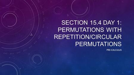 SECTION 15.4 DAY 1: PERMUTATIONS WITH REPETITION/CIRCULAR PERMUTATIONS PRE-CALCULUS.