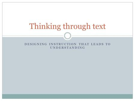 DESIGNING INSTRUCTION THAT LEADS TO UNDERSTANDING Thinking through text.