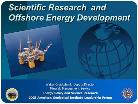 Scientific Research and Offshore Energy Development Walter Cruickshank, Deputy Director Minerals Management Service Energy Policy and Science Research.