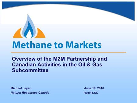 Overview of the M2M Partnership and Canadian Activities in the Oil & Gas Subcommittee Michael Layer June 18, 2010 Natural Resources Canada Regina, SK.