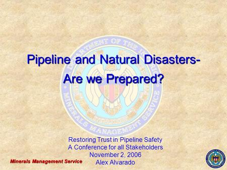 Minerals Management Service Pipeline and Natural Disasters- Are we Prepared? Restoring Trust in Pipeline Safety A Conference for all Stakeholders November.