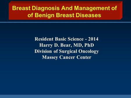 Breast Diagnosis And Management of of Benign Breast Diseases Resident Basic Science - 2014 Harry D. Bear, MD, PhD Division of Surgical Oncology Massey.
