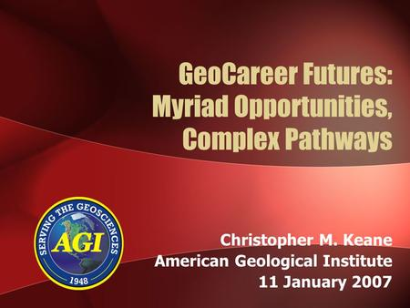 GeoCareer Futures: Myriad Opportunities, Complex Pathways Christopher M. Keane American Geological Institute 11 January 2007.