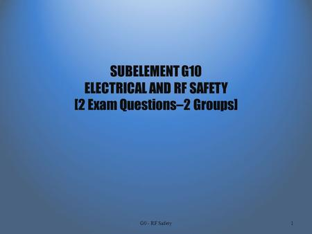 SUBELEMENT G10 ELECTRICAL AND RF SAFETY [2 Exam Questions–2 Groups] G0 - RF Safety1.