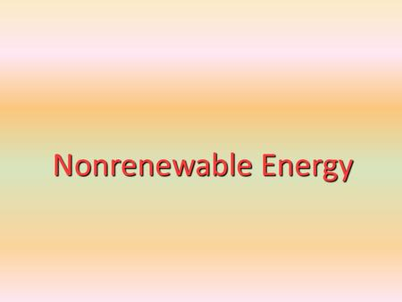 Nonrenewable Energy. 1. Energy Resources 2. Oil 3. Natural Gas 4. Coal 5. Nuclear Energy.
