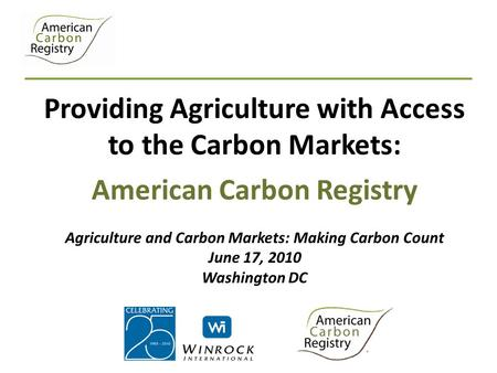 Providing Agriculture with Access to the Carbon Markets: American Carbon Registry Agriculture and Carbon Markets: Making Carbon Count June 17, 2010 Washington.