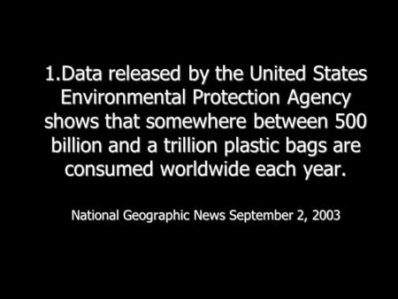 1.Data released by the United States Environmental Protection Agency shows that somewhere between 500 billion and a trillion plastic bags are consumed.
