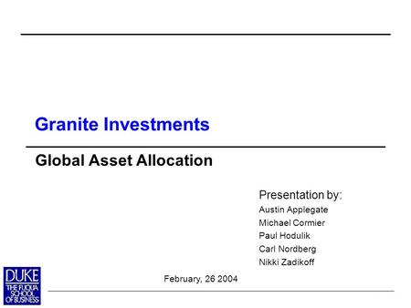0 Presentation by: Austin Applegate Michael Cormier Paul Hodulik Carl Nordberg Nikki Zadikoff Global Asset Allocation February, 26 2004 Granite Investments.