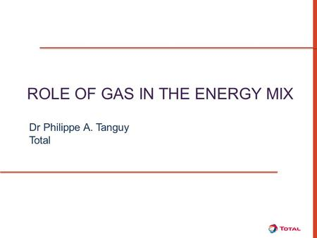 ROLE OF GAS IN THE ENERGY MIX Dr Philippe A. Tanguy Total.